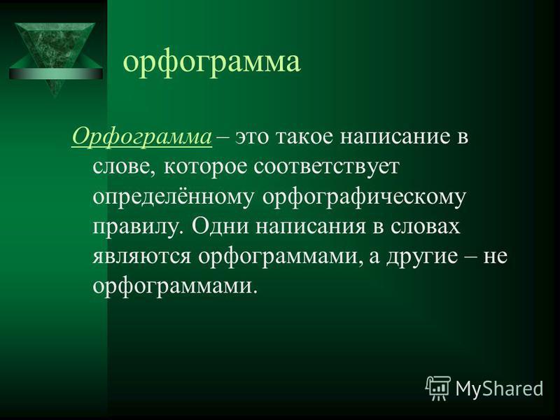 орфограмма Орфограмма – это такое написание в слове, которое соответствует определённому орфографическому правилу. Одни написания в словах являются орфограммами, а другие – не орфограммами.