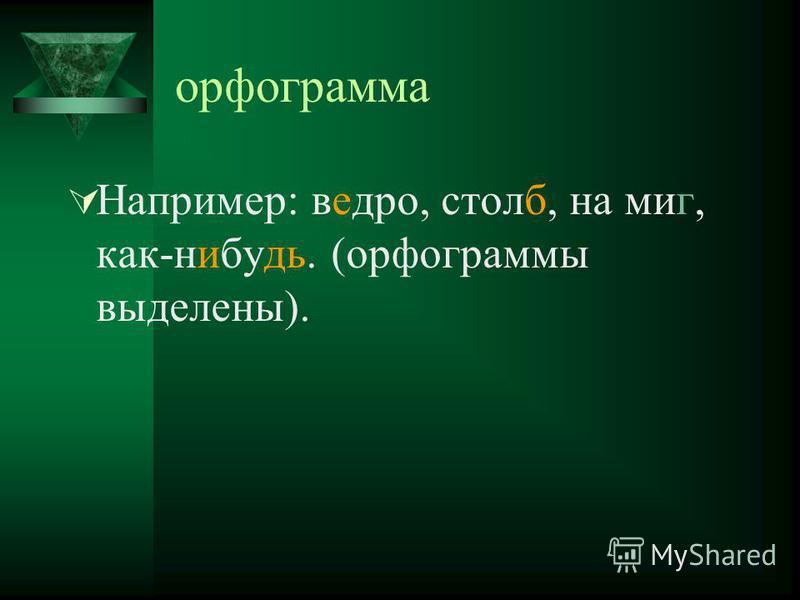 орфограмма Например: ведро, столб, на миг, как-нибудь. (орфограммы выделены).