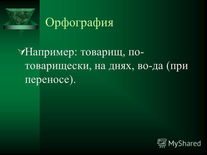 Орфография Например: товарищ, по- товарищески, на днях, во-да (при переносе).