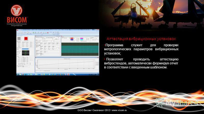 ООО Висом Смоленск 2012 www.visom.ru Аттестация вибрационных установок Программа служит для проверки метрологических параметров вибрационных установок;Программа служит для проверки метрологических параметров вибрационных установок; Позволяет проводит