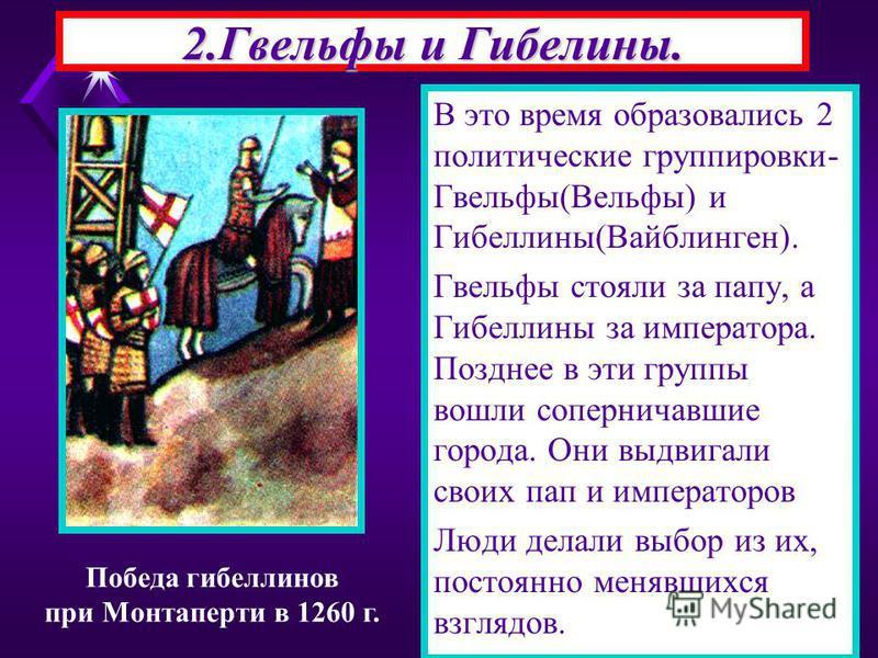 2. Гвельфы и Гибелины. В это время образовались 2 политические группировки- Гвельфы(Вельфы) и Гибеллины(Вайблинген). Гвельфы стояли за папу, а Гибеллины за императора. Позднее в эти группы вошли соперничавшие города. Они выдвигали своих пап и императ