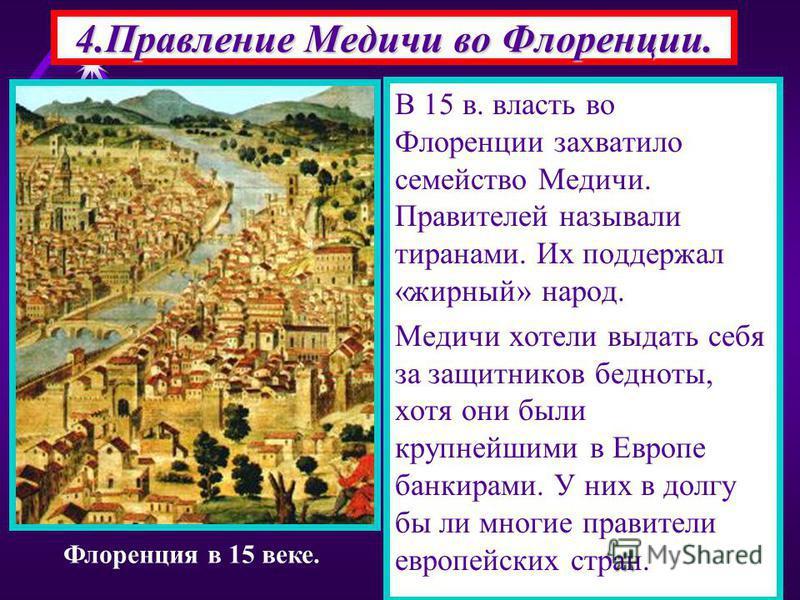 В 15 в. власть во Флоренции захватило семейство Медичи. Правителей называли тиранами. Их поддержал «жирный» народ. Медичи хотели выдать себя за защитников бедноты, хотя они были крупнейшими в Европе банкирами. У них в долгу бы ли многие правители евр