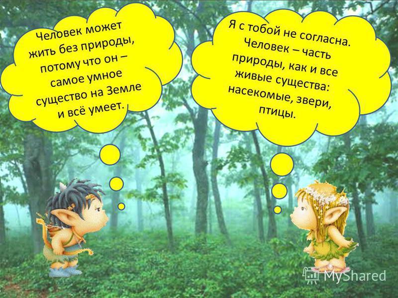 Человек может жить без природы, потому что он – самое умное существо на Земле и всё умеет. Я с тобой не согласна. Человек – часть природы, как и все живые существа: насекомые, звери, птицы.