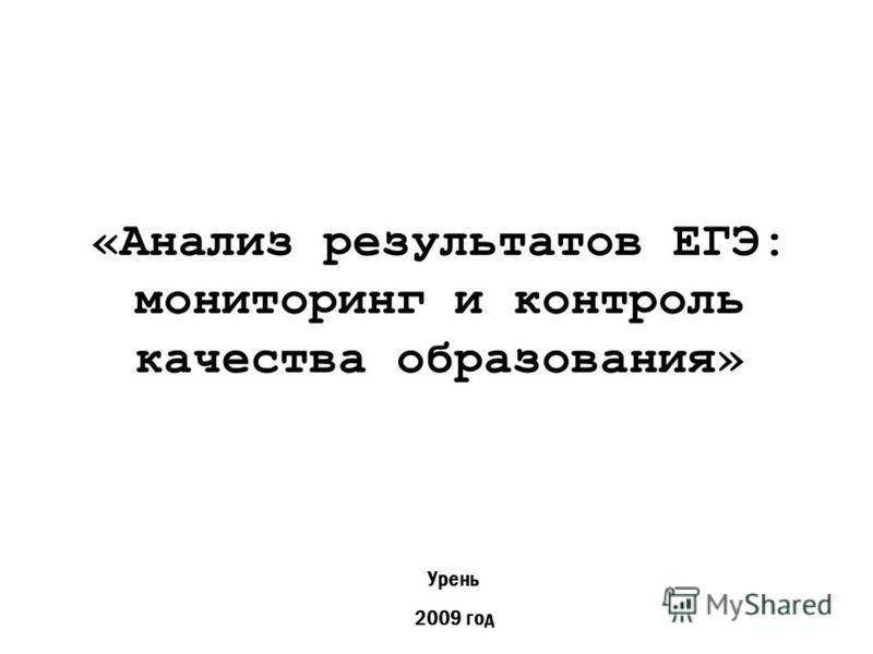 «Анализ результатов ЕГЭ: мониторинг и контроль качества образования» Урень 2009 год