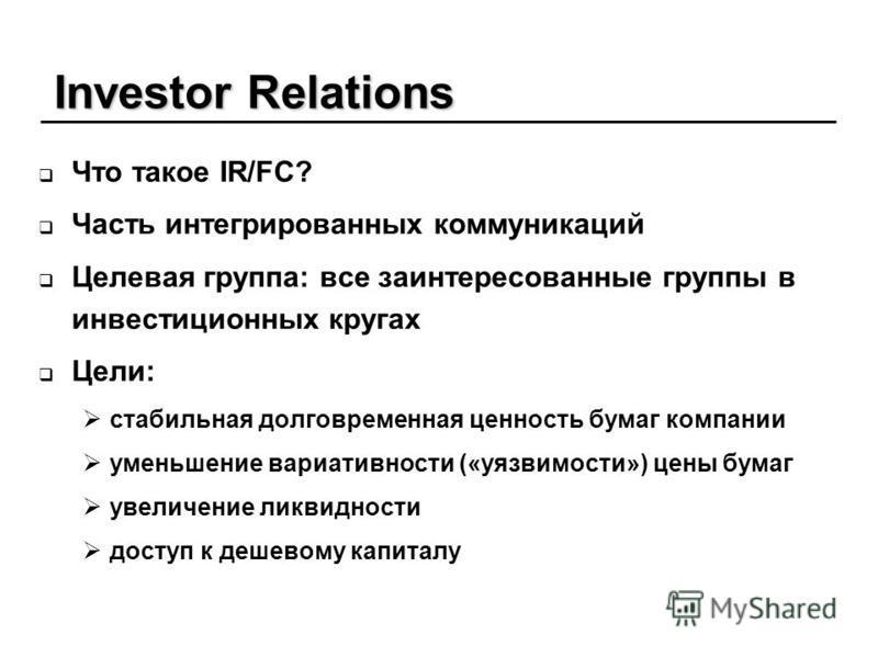 Investor Relations Что такое IR/FC? Часть интегрированных коммуникаций Целевая группа: все заинтересованные группы в инвестиционных кругах Цели: стабильная долговременная ценность бумаг компании уменьшение вариативности («уязвимости») цены бумаг увел