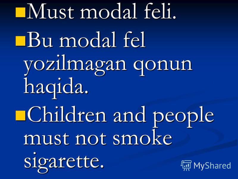 Must modal feli. Must modal feli. Bu modal fel yozilmagan qonun haqida. Bu modal fel yozilmagan qonun haqida. Children and people must not smoke sigarette. Children and people must not smoke sigarette.