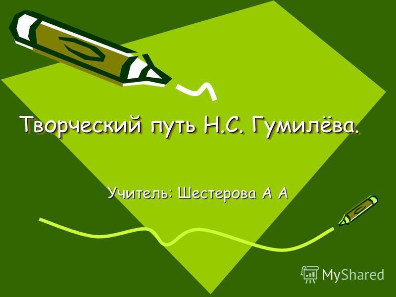 Творческий путь Н.С. Гумилёва. Учитель: Шестерова А А