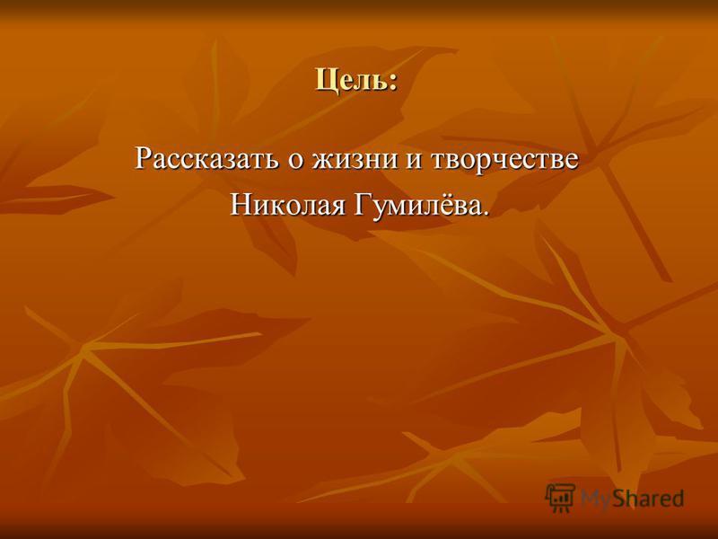 Цель: Рассказать о жизни и творчестве Николая Гумилёва. Николая Гумилёва.