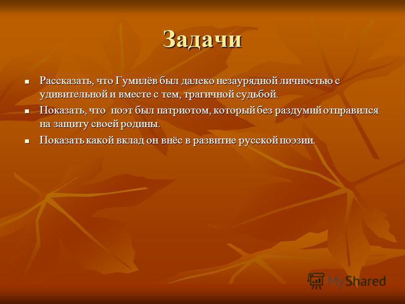 Задачи Рассказать, что Гумилёв был далеко незаурядной личностью с удивительной и вместе с тем, трагичной судьбой. Рассказать, что Гумилёв был далеко незаурядной личностью с удивительной и вместе с тем, трагичной судьбой. Показать, что поэт был патрио