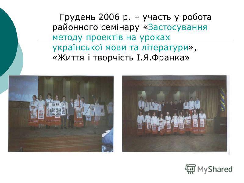 Грудень 2006 р. – участь у робота районного семінару «Застосування методу проектів на уроках української мови та літератури», «Життя і творчість І.Я.Франка»