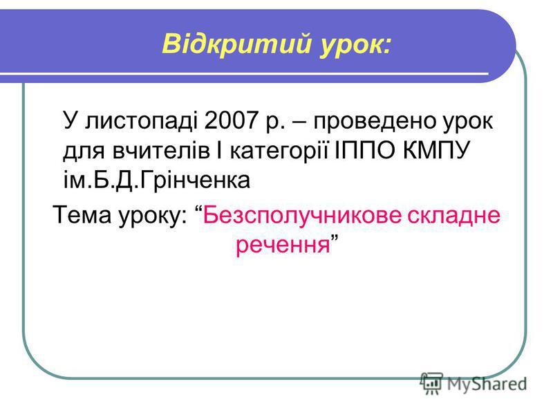 Відкритий урок: У листопаді 2007 р. – проведено урок для вчителів І категорії ІППО КМПУ ім.Б.Д.Грінченка Тема уроку: Безсполучникове складне речення