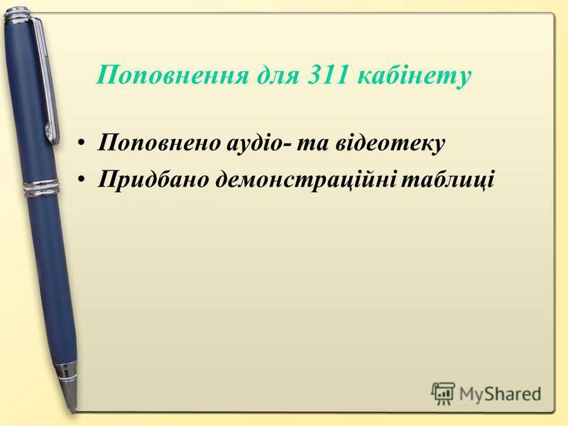 Поповнення для 311 кабінету Поповнено аудіо- та відеотеку Придбано демонстраційні таблиці