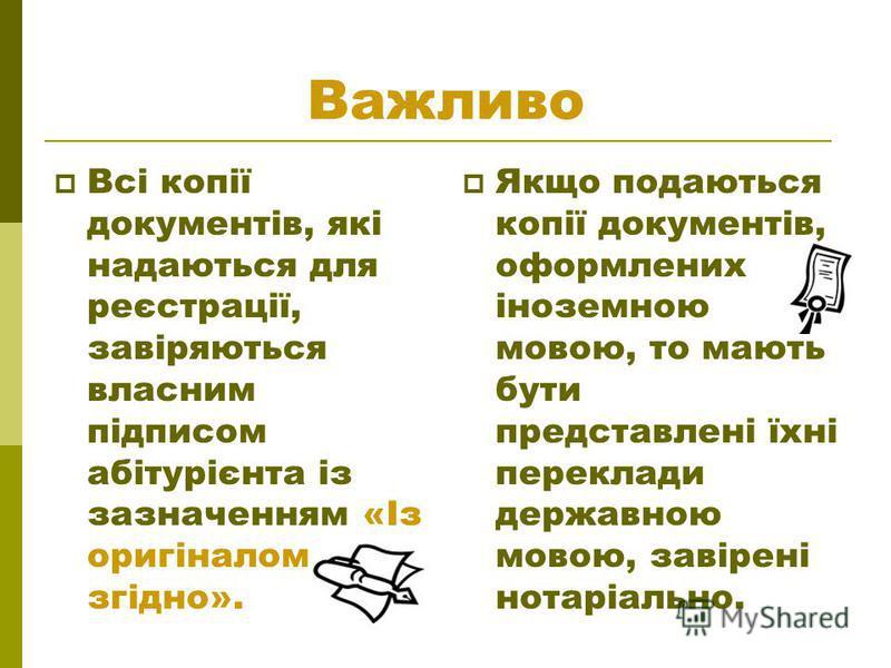 Важливо Всі копії документів, які надаються для реєстрації, завіряються власним підписом абітурієнта із зазначенням «Із оригіналом згідно». Якщо подаються копії документів, оформлених іноземною мовою, то мають бути представлені їхні переклади державн