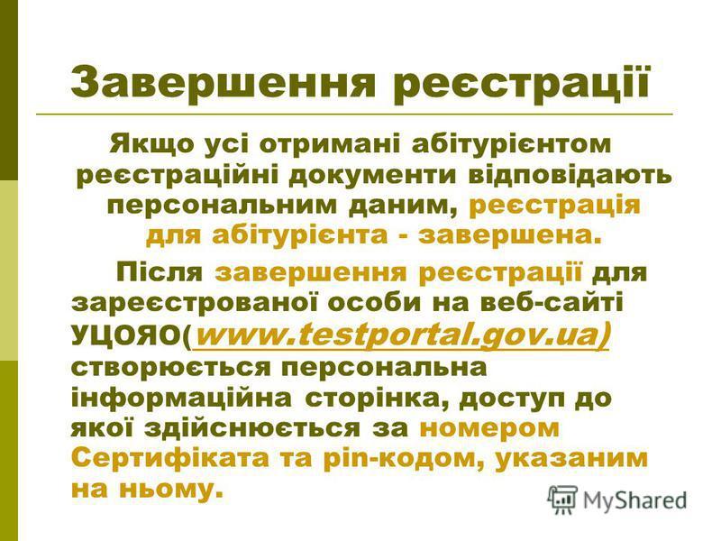 Завершення реєстрації Якщо усі отримані абітурієнтом реєстраційні документи відповідають персональним даним, реєстрація для абітурієнта - завершена. Після завершення реєстрації для зареєстрованої особи на веб-сайті УЦОЯО( www.testportal.gov.ua) створ