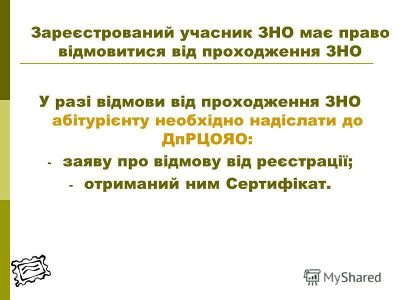 У разі відмови від проходження ЗНО абітурієнту необхідно надіслати до ДпРЦОЯО: - заяву про відмову від реєстрації; - отриманий ним Сертифікат. Зареєстрований учасник ЗНО має право відмовитися від проходження ЗНО