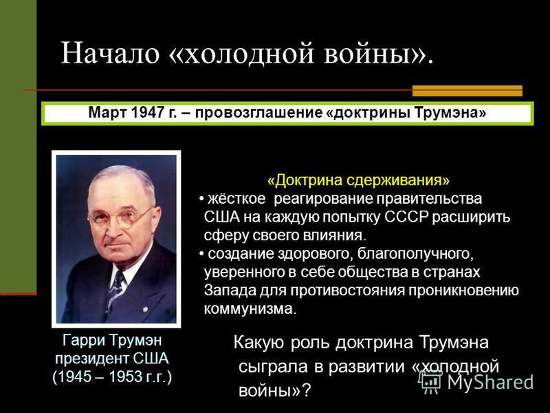 Начало «холодной войны». Гарри Трумэн президент США (1945 – 1953 г.г.) Март 1947 г. – провозглашение «доктрины Трумэна» «Доктрина сдерживания» жёсткое реагирование правительства США на каждую попытку СССР расширить сферу своего влияния. создание здор
