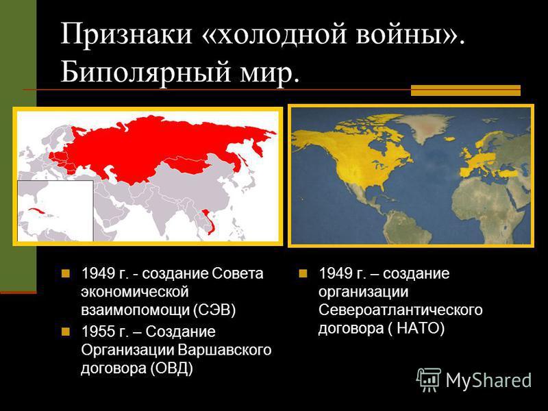 Признаки «холодной войны». Биполярный мир. 1949 г. - создание Совета экономической взаимопомощи (СЭВ) 1955 г. – Создание Организации Варшавского договора (ОВД) 1949 г. – создание организации Североатлантического договора ( НАТО)