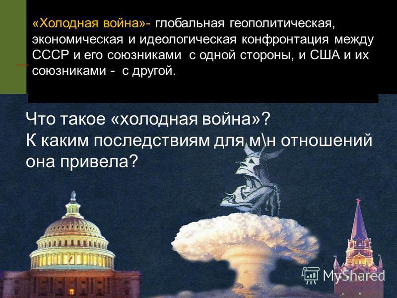 «Холодная война»- глобальная геополитическая, экономическая и идеологическая конфронтация между СССР и его союзниками с одной стороны, и США и их союзниками - с другой. Что такое «холодная война»? К каким последствиям для м\н отношений она привела?