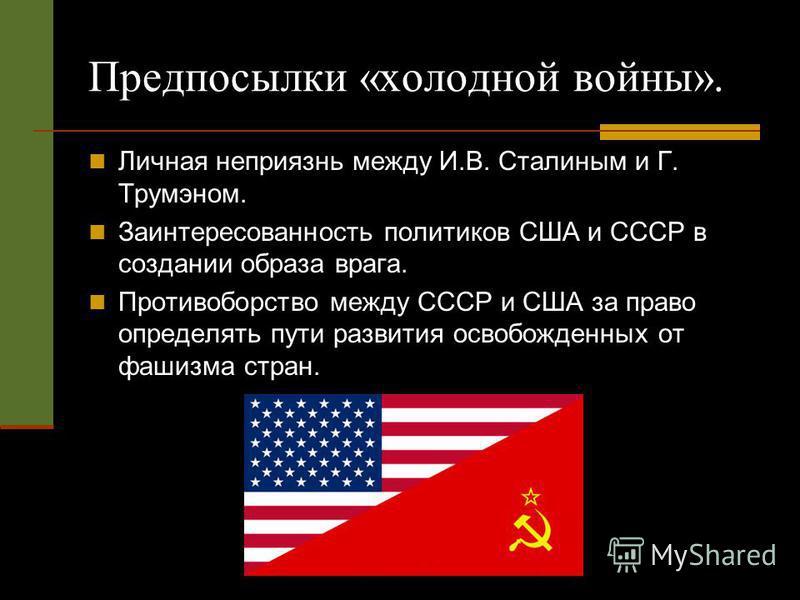 Предпосылки «холодной войны». Личная неприязнь между И.В. Сталиным и Г. Трумэном. Заинтересованность политиков США и СССР в создании образа врага. Противоборство между СССР и США за право определять пути развития освобожденных от фашизма стран.