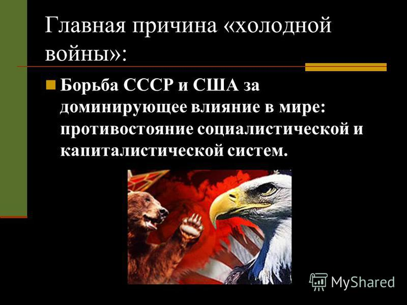 Главная причина «холодной войны»: Борьба СССР и США за доминирующее влияние в мире: противостояние социалистической и капиталистической систем.