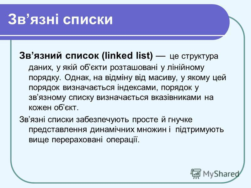 Звязні списки Звязний список (linked list) це структура даних, у якій обєкти розташовані у лінійному порядку. Однак, на відміну від масиву, у якому цей порядок визначається індексами, порядок у звязному списку визначається вказівниками на кожен обєкт
