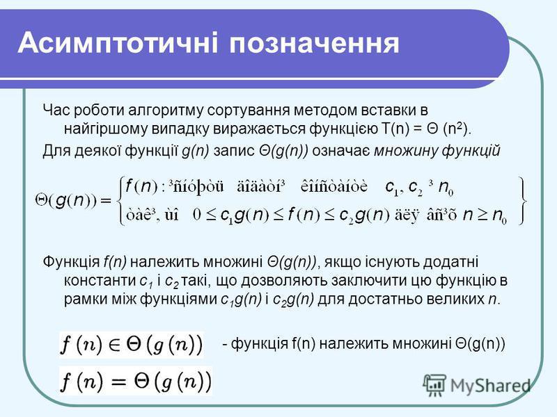 Асимптотичні позначення Час роботи алгоритму сортування методом вставки в найгіршому випадку виражається функцією T(n) = Θ (n 2 ). Для деякої функції g(n) запис Θ(g(n)) означає множину функцій Функція f(n) належить множині Θ(g(n)), якщо існують додат