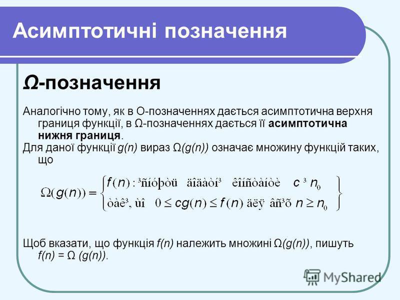 Асимптотичні позначення Ω-позначення Аналогічно тому, як в О-позначеннях дається асимптотична верхня границя функції, в Ω-позначеннях дається її асимптотична нижня границя. Для даної функції g(n) вираз Ω(g(n)) означає множину функцій таких, що Щоб вк