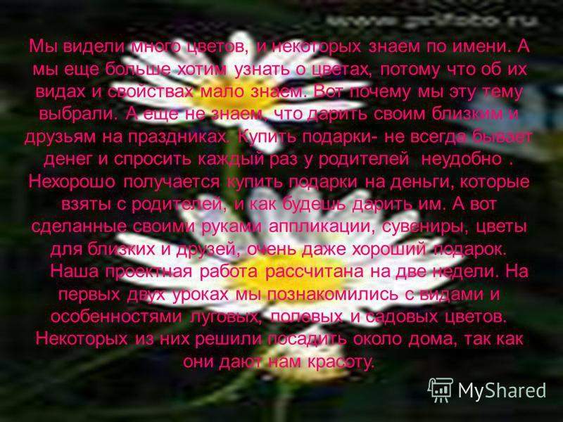 Мы видели много цветов, и некоторых знаем по имени. А мы еще больше хотим узнать о цветах, потому что об их видах и свойствах мало знаем. Вот почему мы эту тему выбрали. А еще не знаем, что дарить своим близким и друзьям на праздниках. Купить подарки