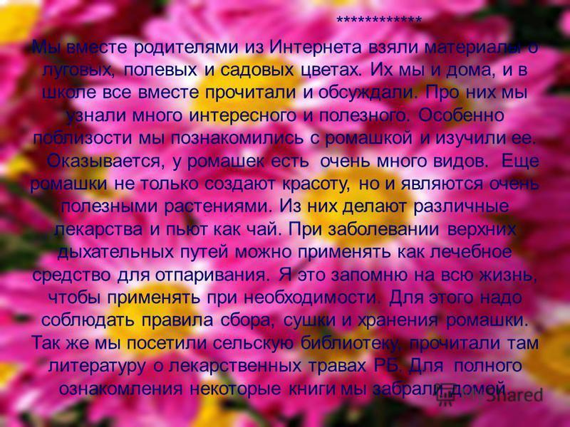 ************ Мы вместе родителями из Интернета взяли материалы о луговых, полевых и садовых цветах. Их мы и дома, и в школе все вместе прочитали и обсуждали. Про них мы узнали много интересного и полезного. Особенно поблизости мы познакомились с рома