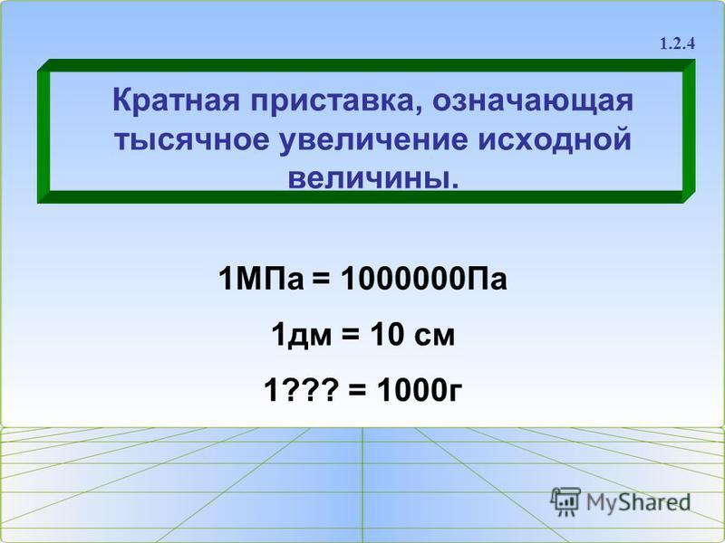 Кратная приставка, означающая тысячное увеличение исходной величины. 1.2.4 1МПа = 1000000Па 1 дм = 10 см 1??? = 1000 г