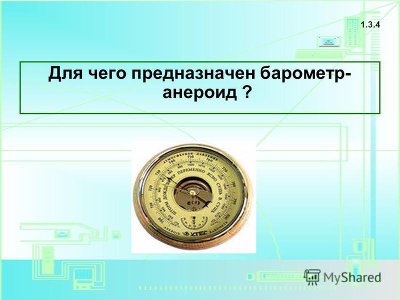 Для чего предназначен барометр- анероид ? 1.3.4