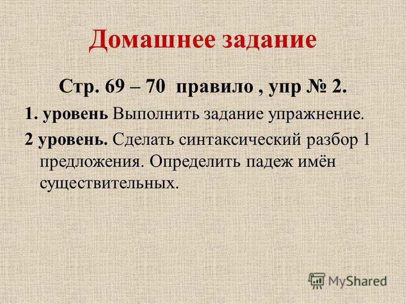 Домашнее задание Стр. 69 – 70 правило, упр 2. 1. уровень Выполнить задание упражнение. 2 уровень. Сделать синтаксический разбор 1 предложения. Определить падеж имён существительных.