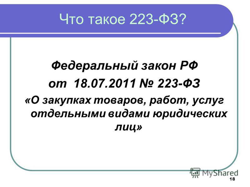 18 Что такое 223-ФЗ? Федеральный закон РФ от 18.07.2011 223-ФЗ «О закупках товаров, работ, услуг отдельными видами юридических лиц»