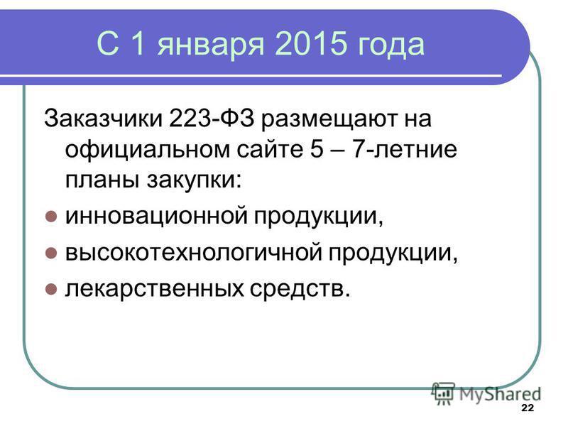 22 С 1 января 2015 года Заказчики 223-ФЗ размещают на официальном сайте 5 – 7-летние планы закупки: инновационной продукции, высокотехнологичной продукции, лекарственных средств.