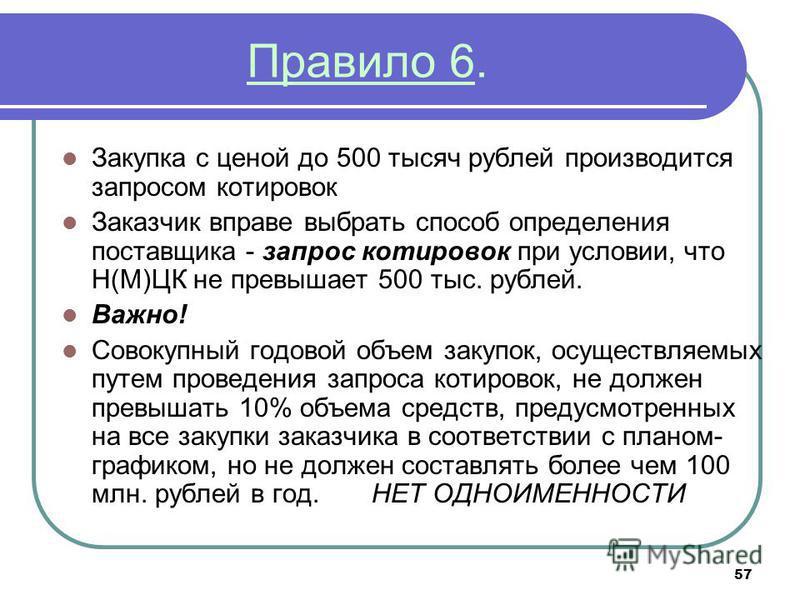 57 Правило 6. Закупка с ценой до 500 тысяч рублей производится запросом котировок Заказчик вправе выбрать способ определения поставщика - запрос котировок при условии, что Н(М)ЦК не превышает 500 тыс. рублей. Важно! Совокупный годовой объем закупок,