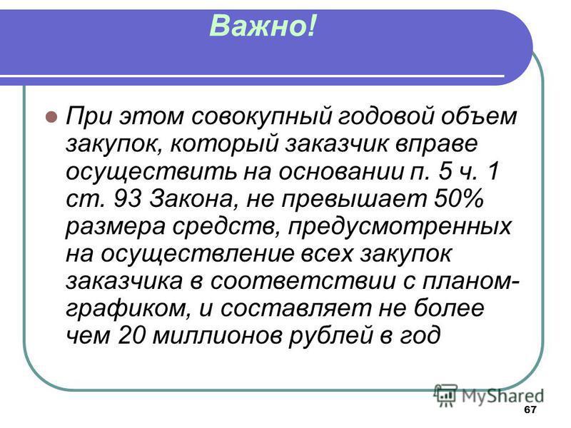 67 Важно! При этом совокупный годовой объем закупок, который заказчик вправе осуществить на основании п. 5 ч. 1 ст. 93 Закона, не превышает 50% размера средств, предусмотренных на осуществление всех закупок заказчика в соответствии с планом- графиком