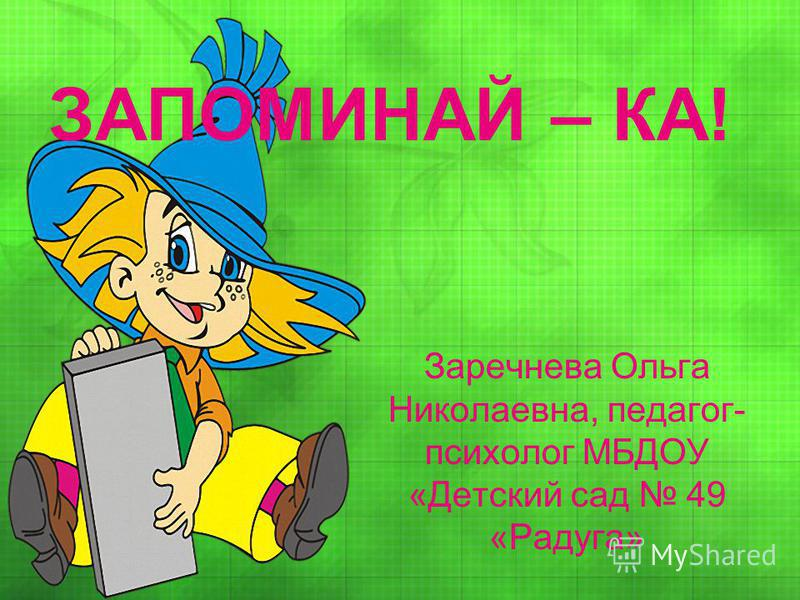 Заречнева Ольга Николаевна, педагог- психолог МБДОУ «Детский сад 49 «Радуга» ЗАПОМИНАЙ – КА!