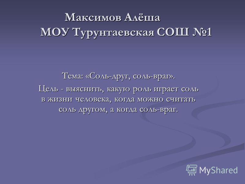 Максимов Алёша МОУ Турунтаевская СОШ 1 Тема: «Соль-друг, соль-враг». Цель - выяснить, какую роль играет соль в жизни человека, когда можно считать соль другом, а когда соль-враг.