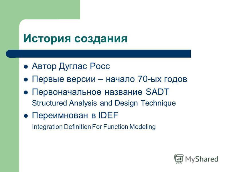 История создания Автор Дуглас Росс Первые версии – начало 70-ых годов Первоначальное название SADT Structured Analysis and Design Technique Переимнован в IDEF Integration Definition For Function Modeling