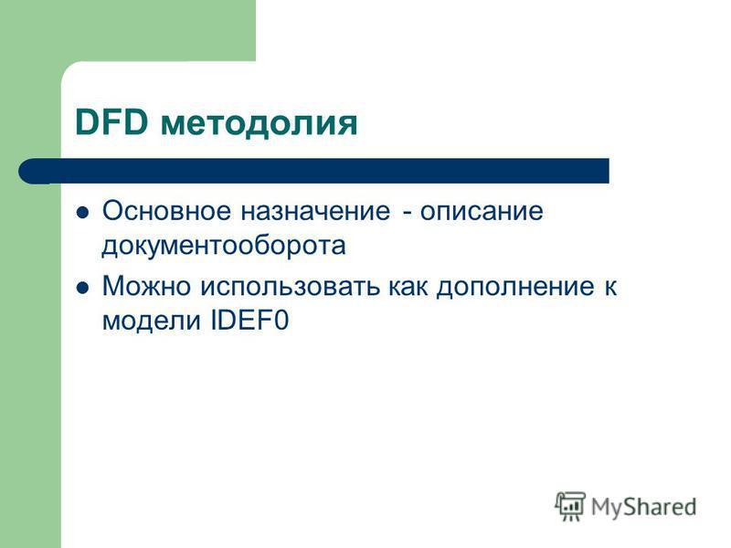 DFD методология Основное назначение - описание документооборота Можно использовать как дополнение к модели IDEF0