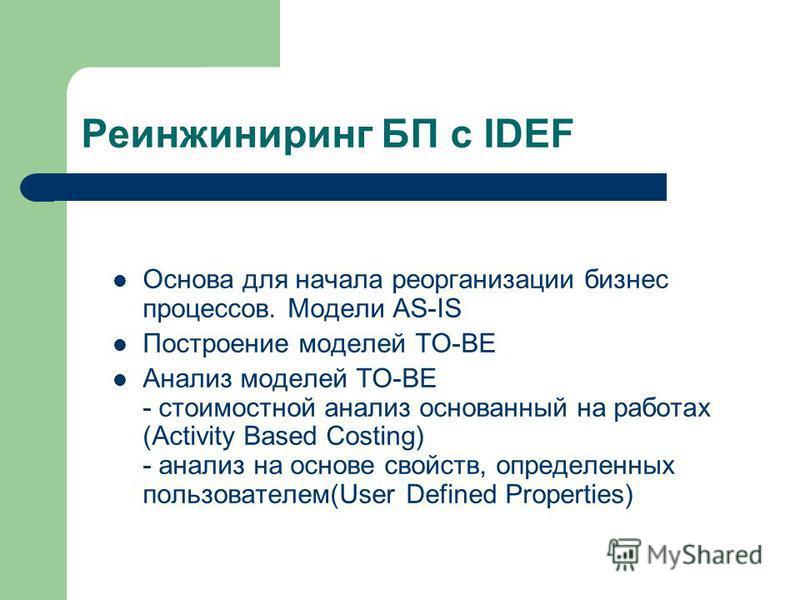Реинжиниринг БП с IDEF Основа для начала реорганизации бизнес процессов. Модели AS-IS Построение моделей TO-BE Анализ моделей TO-BE - стоимостной анализ основанный на работах (Activity Based Costing) - анализ на основе свойств, определенных пользоват