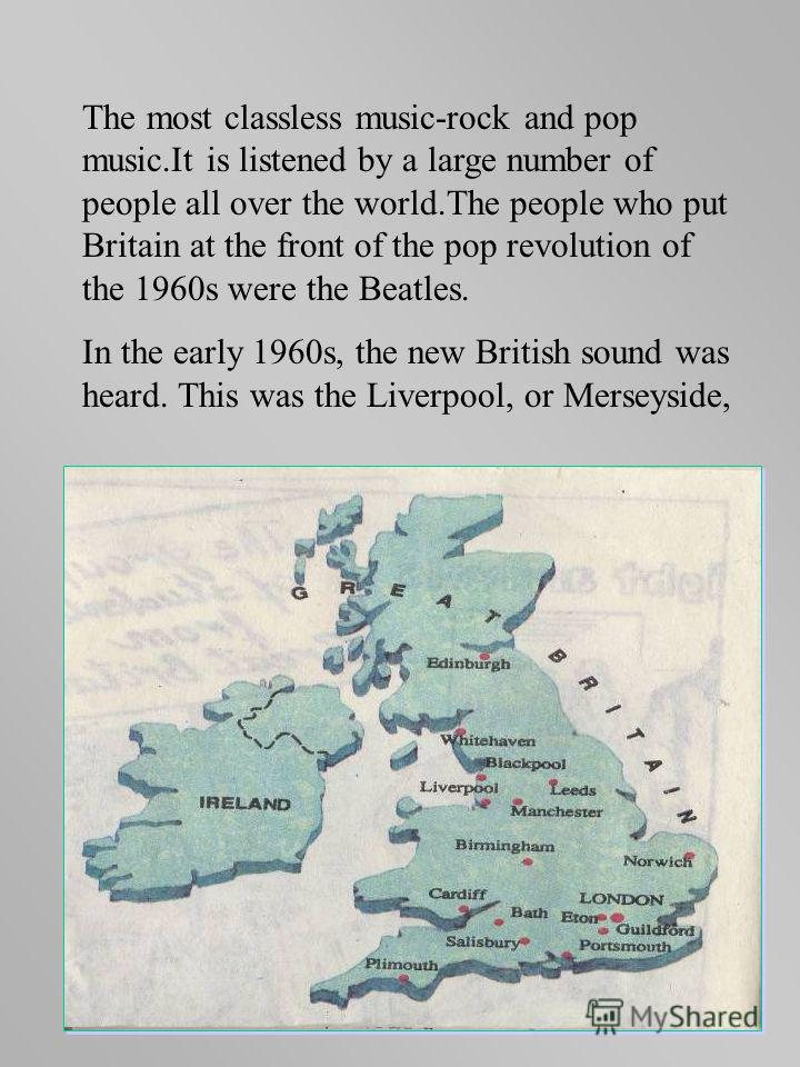 The most classless music-rock and pop music.It is listened by a large number of people all over the world.The people who put Britain at the front of the pop revolution of the 1960s were the Beatles. In the early 1960s, the new British sound was heard