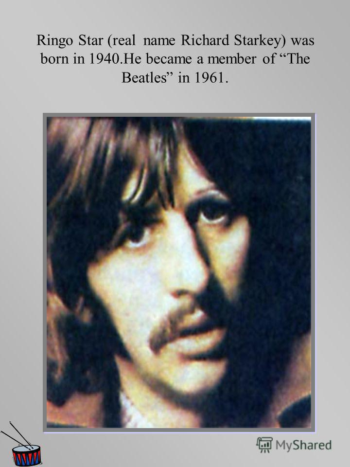 Ringo Star (real name Richard Starkey) was born in 1940.He became a member of The Beatles in 1961.