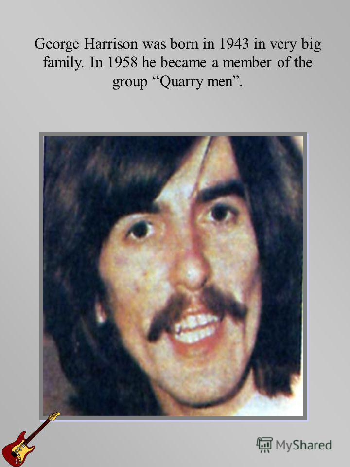 George Harrison was born in 1943 in very big family. In 1958 he became a member of the group Quarry men.