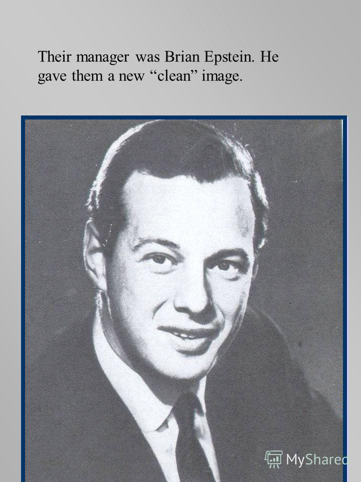 Their manager was Brian Epstein. He gave them a new clean image.