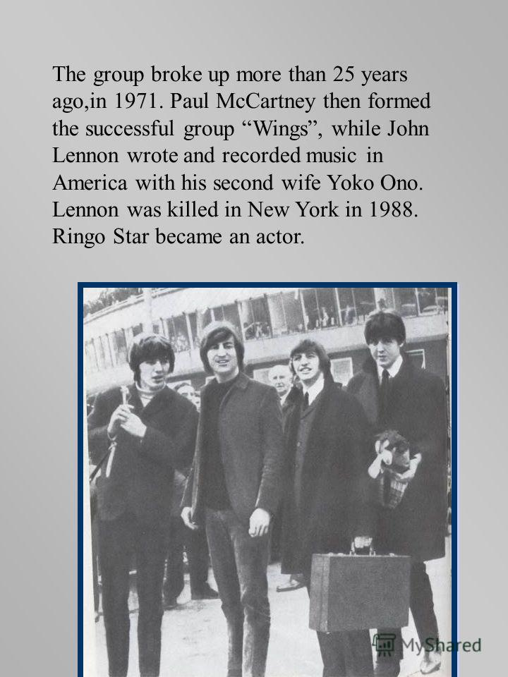 The group broke up more than 25 years ago,in 1971. Paul McCartney then formed the successful group Wings, while John Lennon wrote and recorded music in America with his second wife Yoko Ono. Lennon was killed in New York in 1988. Ringo Star became an