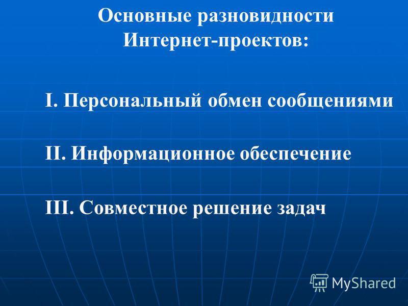 Основные разновидности Интернет-проектов: I. Персональный обмен сообщениями II. Информационное обеспечение III. Совместное решение задач