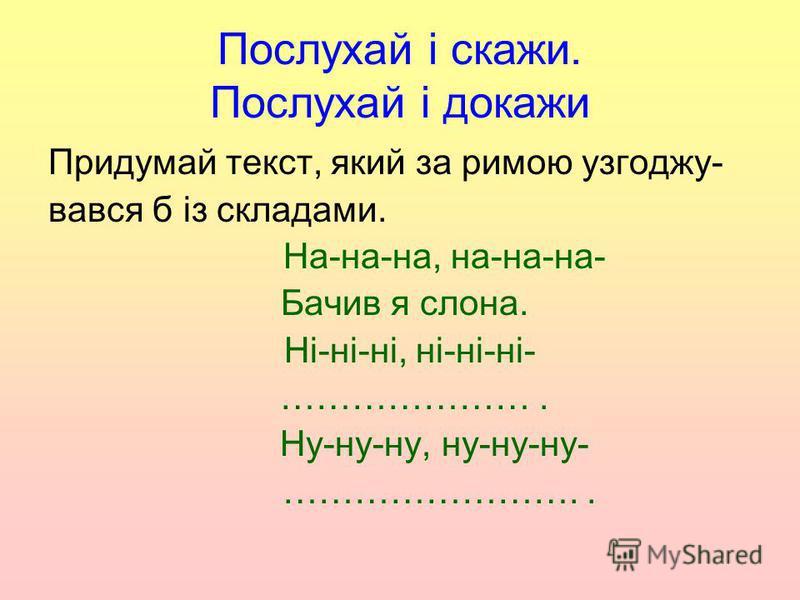 Послухай і скажи. Послухай і докажи Придумай текст, який за римою узгоджу- вався б із складами. На-на-на, на-на-на- Бачив я слона. Ні-ні-ні, ні-ні-ні- …………………. Ну-ну-ну, ну-ну-ну- ……………………..