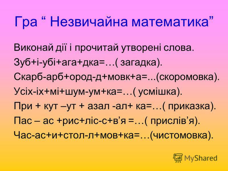 Гра Незвичайна математика Виконай дії і прочитай утворені слова. Зуб+і-убі+ага+дка=…( загадка). Скарб-арб+ород-д+мовк+а=...(скоромовка). Усіх-іх+мі+шум-ум+ка=…( усмішка). При + кут –ут + азал -ал+ ка=…( приказка). Пас – ас +рис+ліс-с+вя =…( прислівя)