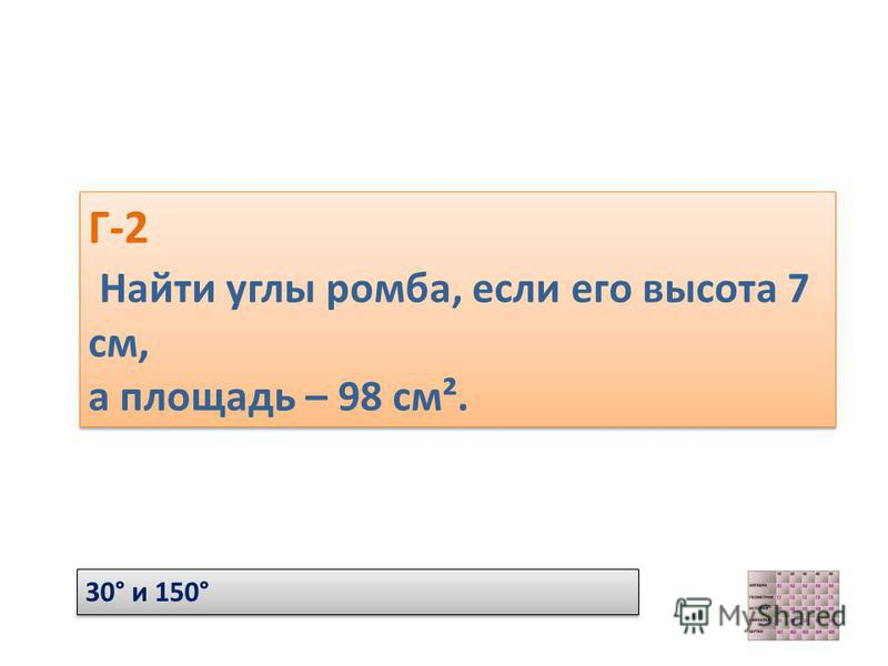 Г-2 Найти углы ромба, если его высота 7 см, а площадь – 98 см². Г-2 Найти углы ромба, если его высота 7 см, а площадь – 98 см². 30° и 150°